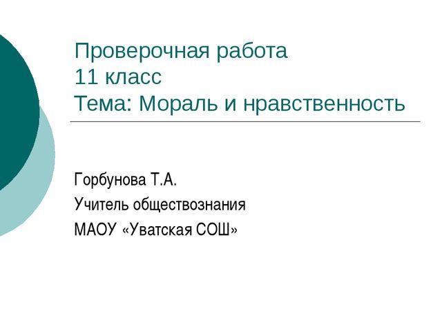 Проверочная работа 11 класс Тема: Мораль и нравственность Горбунова Т.А. Учит...
