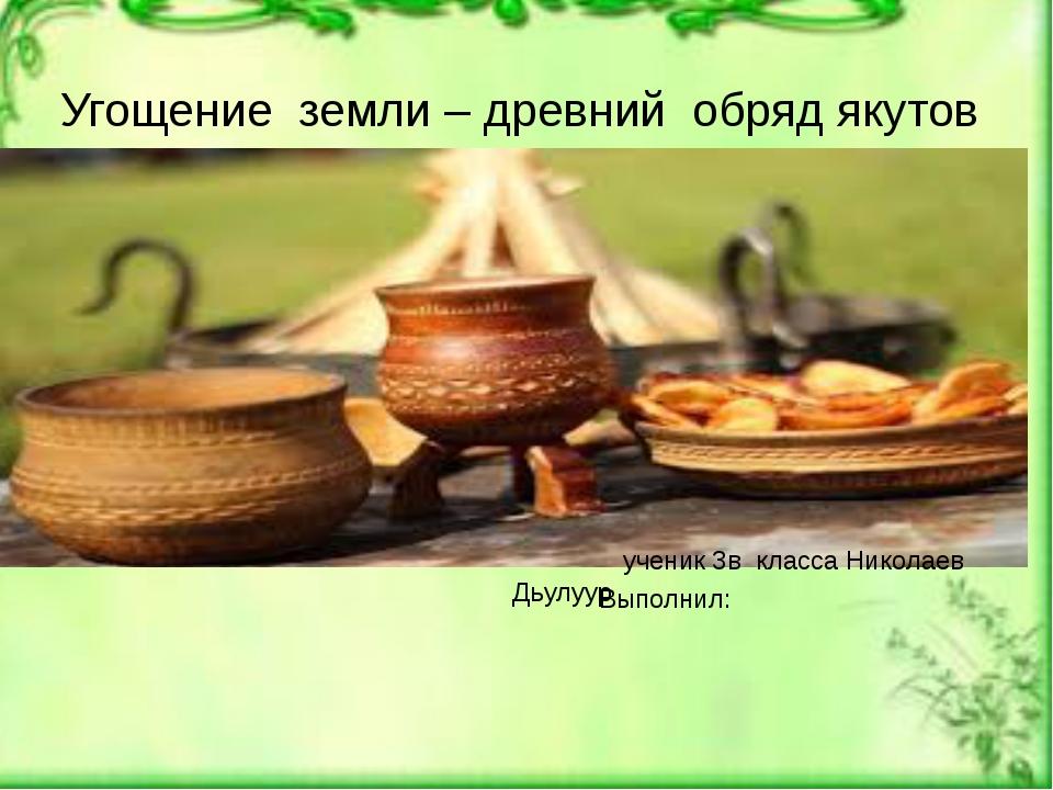 ученик 3в класса Николаев Дьулуур Выполнил: Угощение земли – древний обряд я...