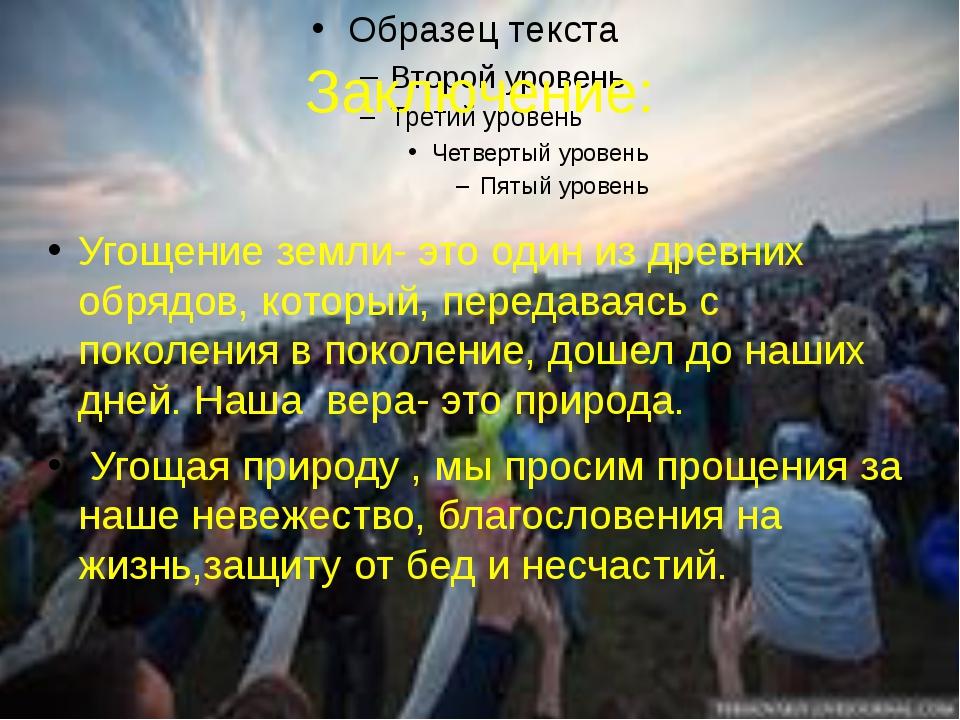 Заключение: Угощение земли- это один из древних обрядов, который, передаваясь...