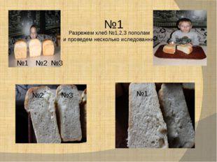 №1 №2 №3 №2 №3 №1 №1 Разрежем хлеб №1,2,3 пополам и проведем несколько иследо