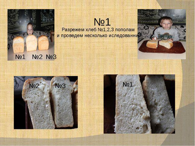 №1 №2 №3 №2 №3 №1 №1 Разрежем хлеб №1,2,3 пополам и проведем несколько иследо...