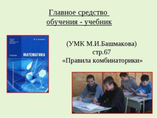 (УМК М.И.Башмакова) стр.67 «Правила комбинаторики» Главное средство обучения