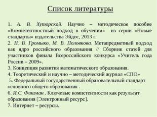 Список литературы 1. А. В. Хуторской. Научно – методическое пособие «Компетен
