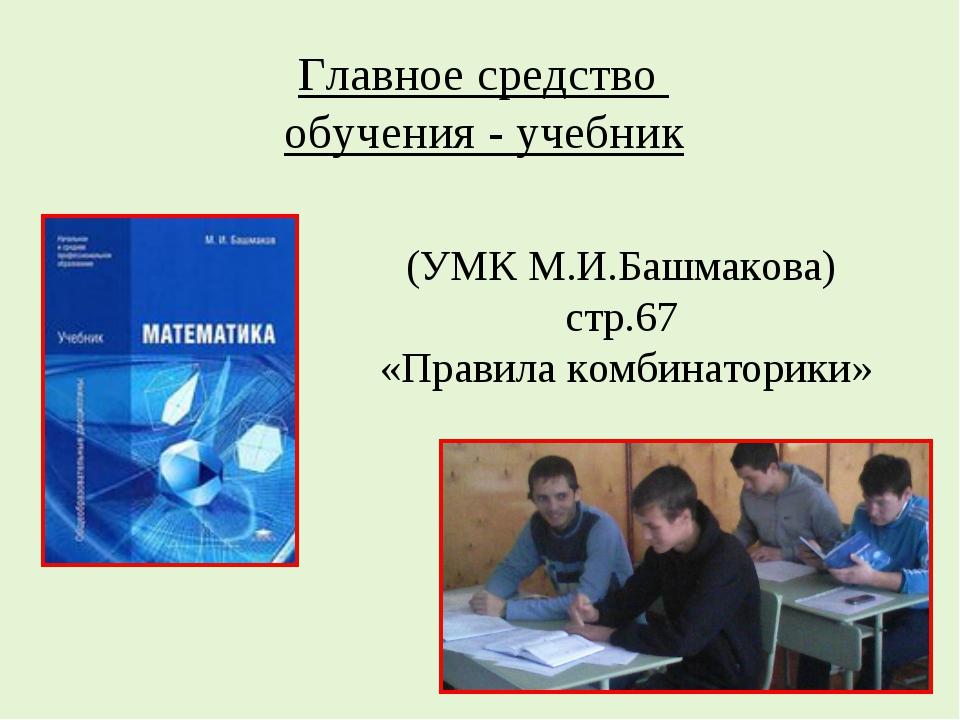 (УМК М.И.Башмакова) стр.67 «Правила комбинаторики» Главное средство обучения...
