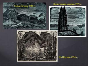 Тихая Печора, 1981 г. Вычегодские стражи, 1971 г. На Щугоре, 1976 г.