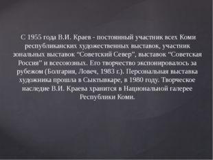 С 1955 года В.И. Краев - постоянный участник всех Коми республиканских худож