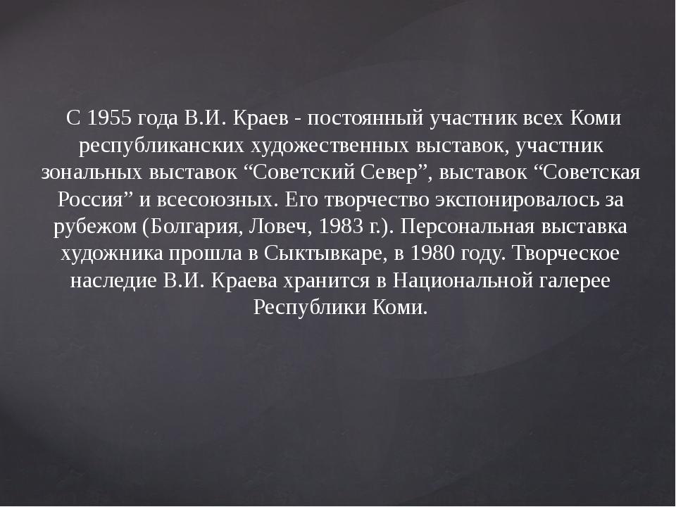 С 1955 года В.И. Краев - постоянный участник всех Коми республиканских худож...