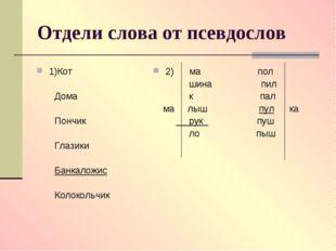 Отдели слова от псевдослов 1)Кот Дома Пончик Глазики Банкаложис Колокольчик 2