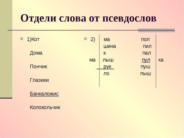 Отдели слова от псевдослов 1)Кот Дома Пончик Глазики Банкаложис Колокольчик 2...
