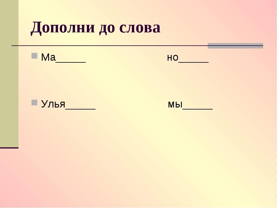 Дополни до слова Ма_____ но_____ Улья_____ мы_____