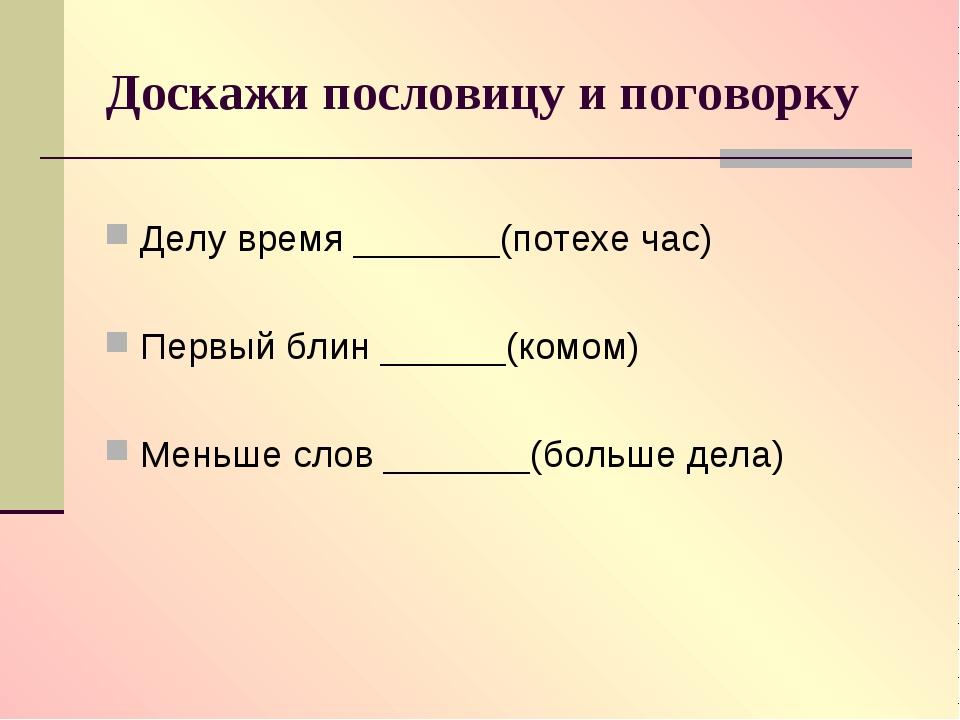 Доскажи пословицу и поговорку Делу время _______(потехе час) Первый блин ____...