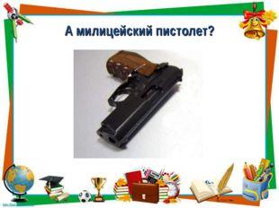 А милицейский пистолет?