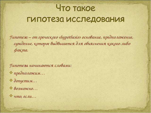 Гипотеза – от греческого «hypothesis» основание, предположение, суждение, ко...
