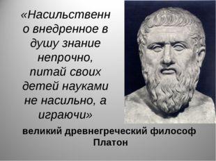 «Насильственно внедренное в душу знание непрочно, питай своих детей науками н