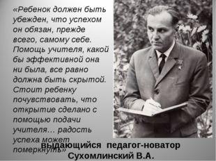 выдающийся педагог-новатор Сухомлинский В.А. «Ребенок должен быть убежден, чт