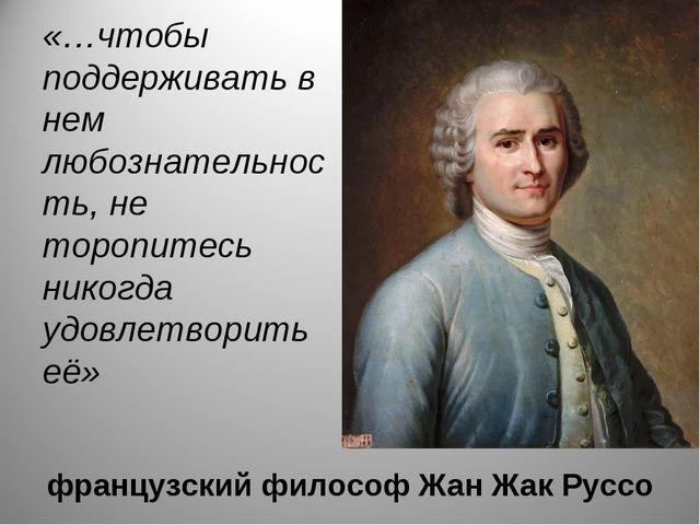 французский философ Жан Жак Руссо «…чтобы поддерживать в нем любознательность...