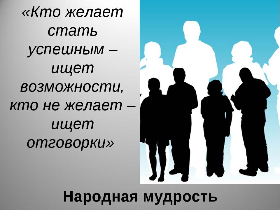 Народная мудрость «Кто желает стать успешным – ищет возможности, кто не желае...