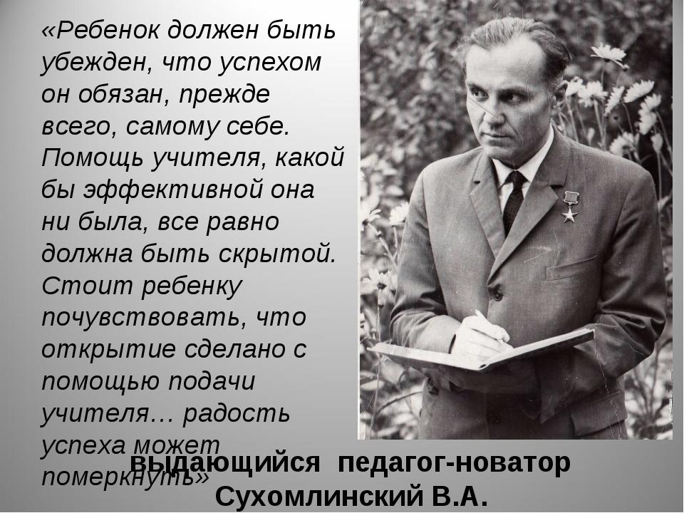 выдающийся педагог-новатор Сухомлинский В.А. «Ребенок должен быть убежден, чт...