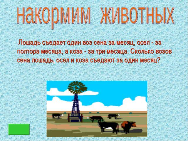 Лошадь съедает один воз сена за месяц, осел - за полтора месяца, а коза - за...