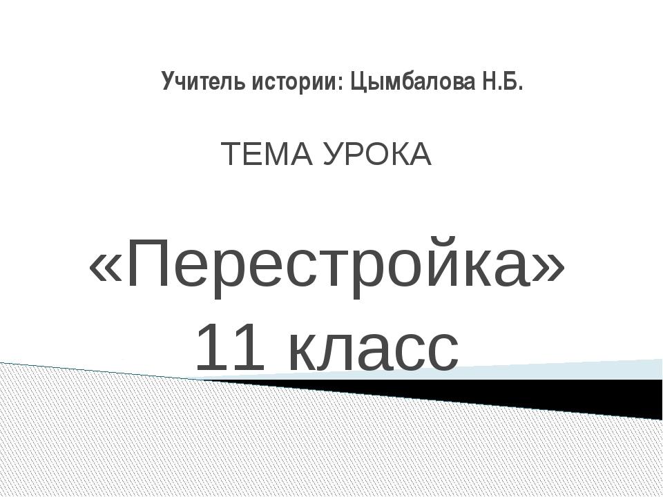 Учитель истории: Цымбалова Н.Б. ТЕМА УРОКА «Перестройка» 11 класс