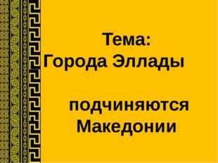 Тема: Города Эллады подчиняются Македонии