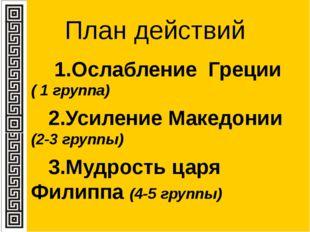 План действий 1.Ослабление Греции ( 1 группа) 2.Усиление Македонии (2-3 групп