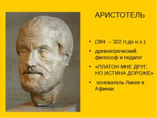 АРИСТОТЕЛЬ (384 – 322 гг.до н.э.) древнегреческий философ и педагог «ПЛАТОН