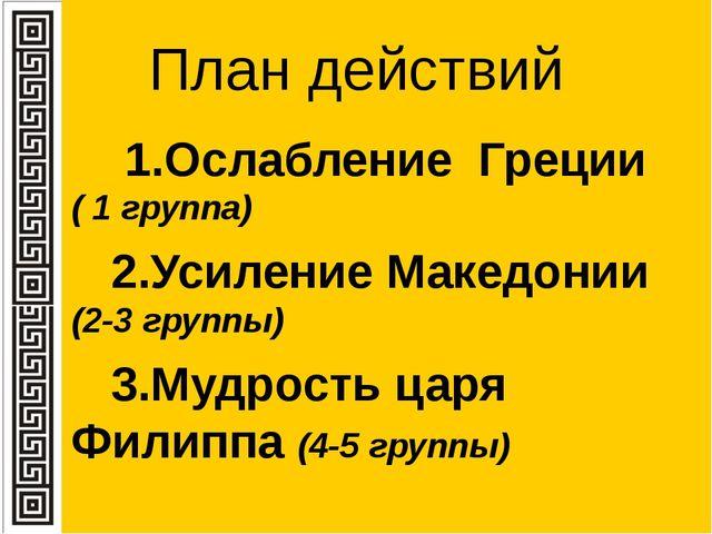 План действий 1.Ослабление Греции ( 1 группа) 2.Усиление Македонии (2-3 групп...