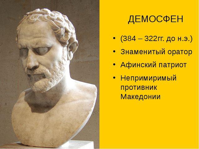 ДЕМОСФЕН (384 – 322гг. до н.э.) Знаменитый оратор Афинский патриот Непримири...
