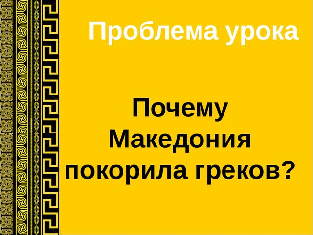 Проблема урока Почему Македония покорила греков?