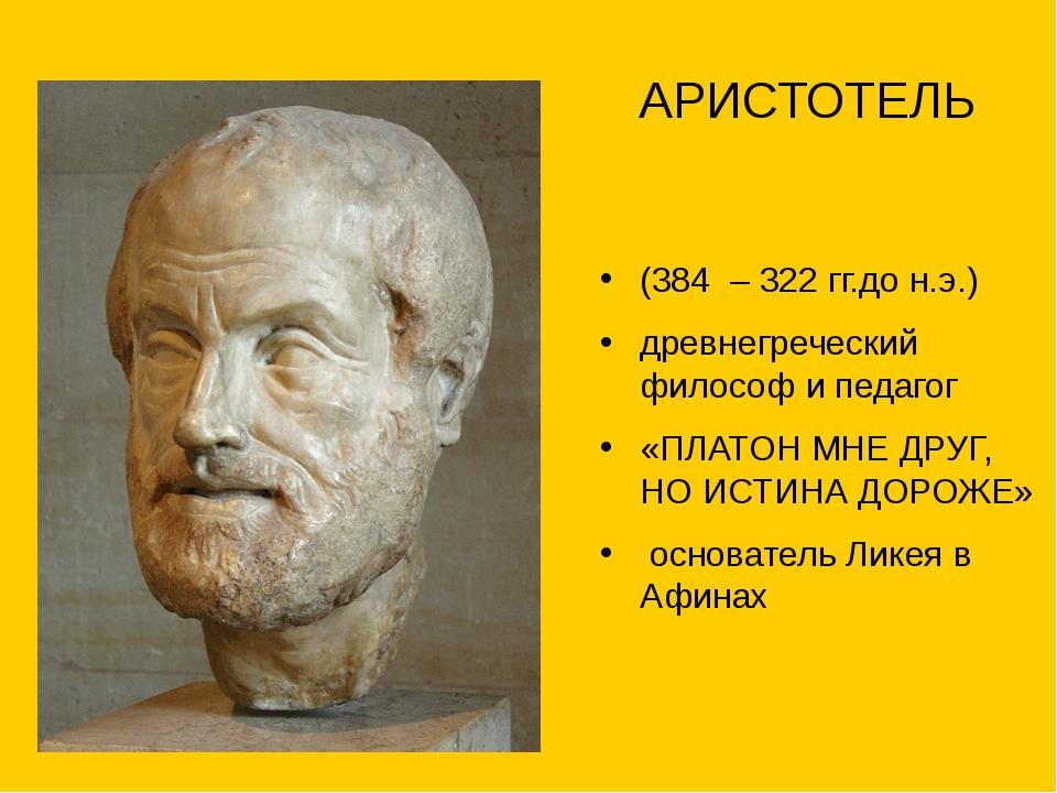 АРИСТОТЕЛЬ (384 – 322 гг.до н.э.) древнегреческий философ и педагог «ПЛАТОН...