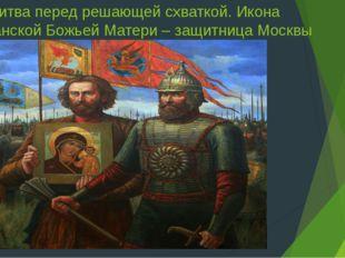 Молитва перед решающей схваткой. Икона Казанской Божьей Матери – защитница Мо