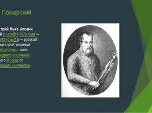 Дмитрий Пожарский КнязьДми́трий Миха́йлович Пожа́рский(1 ноября1578 года—