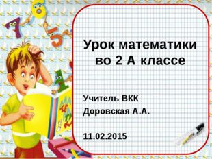 Урок математики во 2 А классе Учитель ВКК Доровская А.А. 11.02.2015