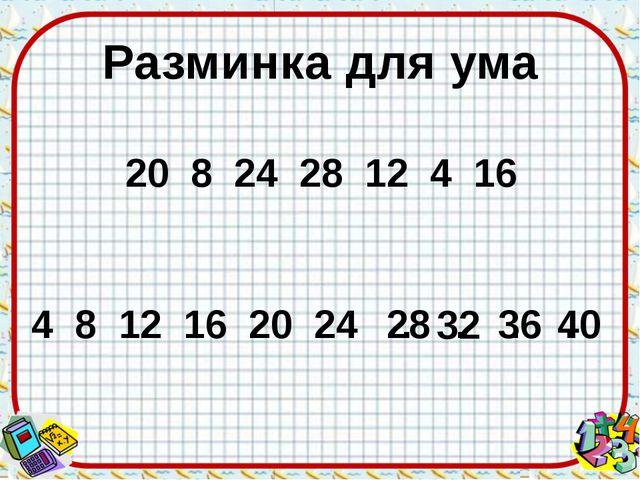 Разминка для ума 4 8 12 16 20 24 . . . . 28 32 36 20 8 24 28 12 4 16 40