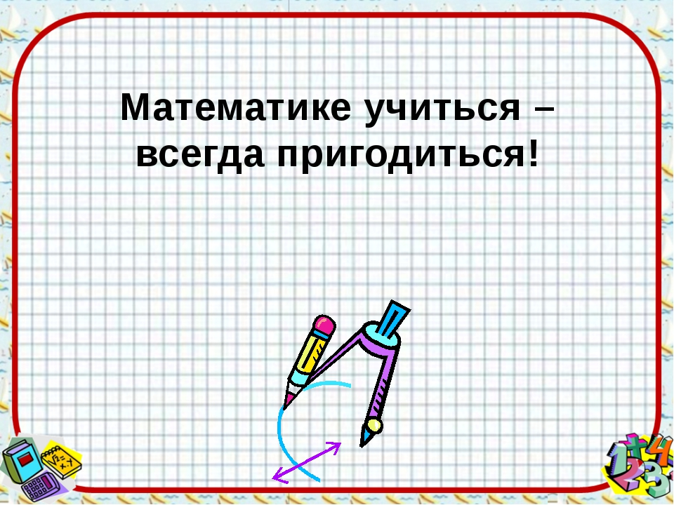 Математике учиться – всегда пригодиться!