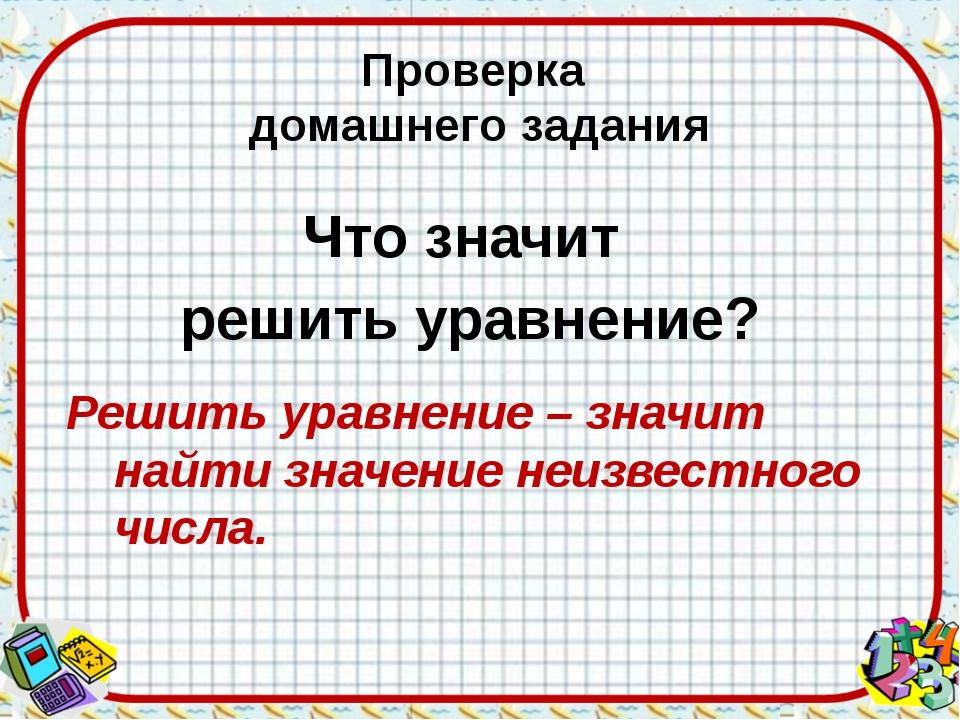 Проверка домашнего задания Что значит решить уравнение? Решить уравнение – зн...