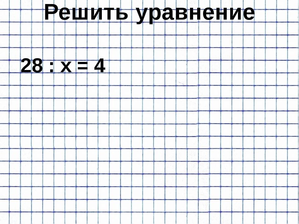 Решить уравнение 28 : х = 4