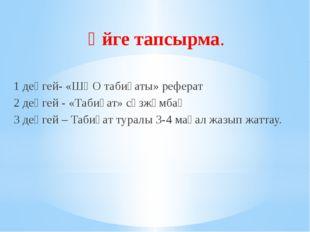 Үйге тапсырма. 1 деңгей- «ШҚО табиғаты» реферат 2 деңгей - «Табиғат» сөзжұмба