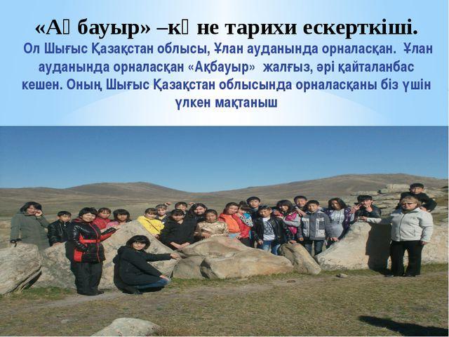 «Ақбауыр» –көне тарихи ескерткіші. Ол Шығыс Қазақстан облысы, Ұлан ауданында...