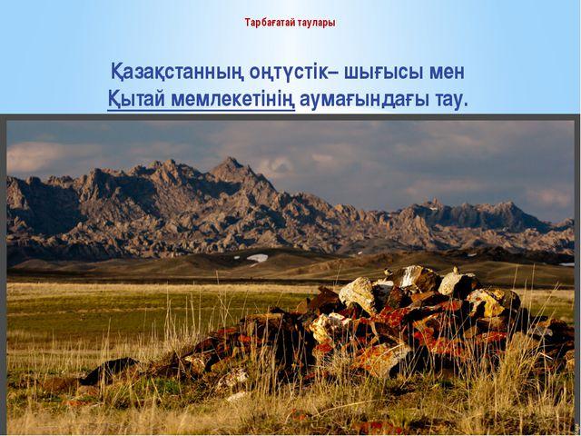 Тарбағатай таулары Қазақстанның оңтүстік– шығысы мен Қытай мемлекетінің аумағ...