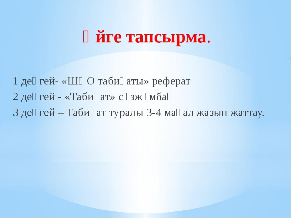 Үйге тапсырма. 1 деңгей- «ШҚО табиғаты» реферат 2 деңгей - «Табиғат» сөзжұмба...