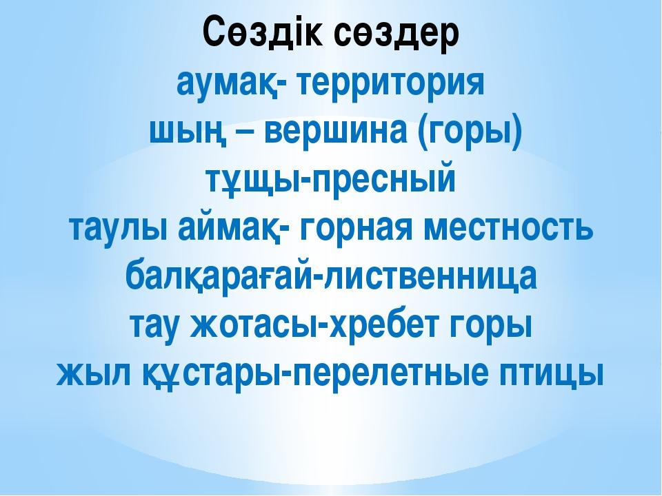 Сөздік сөздер аумақ- территория шың – вершина (горы) тұщы-пресный таулы аймақ...