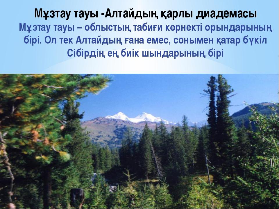 Мұзтау тауы -Алтайдың қарлы диадемасы Мұзтау тауы – облыстың табиғи көрнекті...