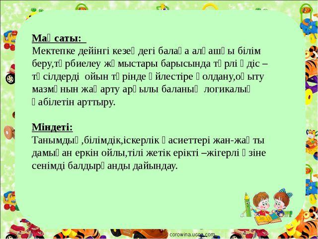 corowina.ucoz.com Мақсаты: Мектепке дейінгі кезеңдегі балаға алғашқы білім бе...