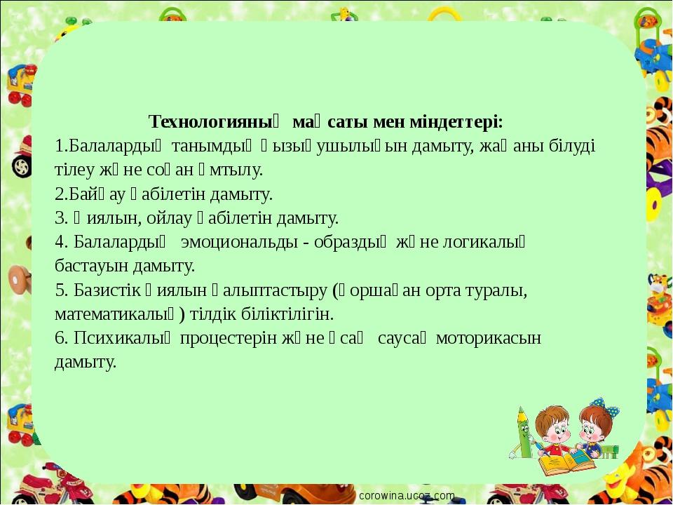 corowina.ucoz.com Технологияның мақсаты мен міндеттері: 1.Балалардың танымдық...