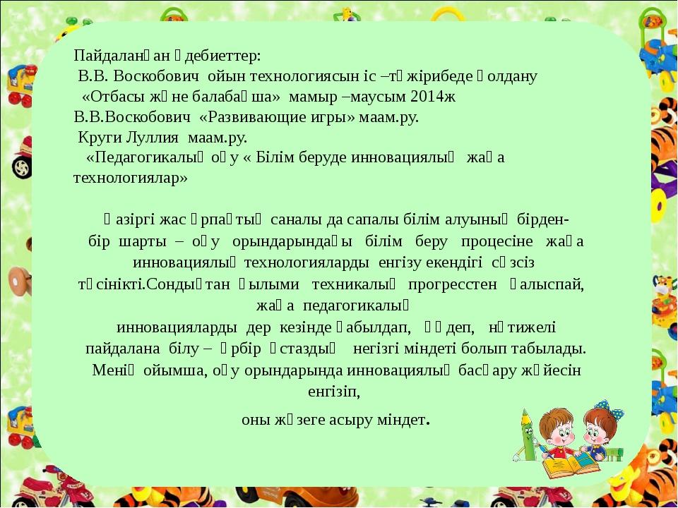 Пайдаланған әдебиеттер: В.В. Воскобович ойын технологиясын іс –тәжірибеде қол...