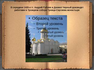 В середине 1420-х гг. Андрей Рублев и Даниил Черный руководят работами в Трои