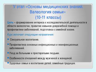 V этап «Основы медицинских знаний. Валеология семьи» (10-11 классы) Цель – фо