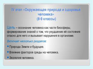 IV этап «Окружающая природа и здоровье человека» (8-9 классы) Цель – осознани